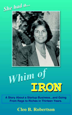 Whim of Iron A Story About a Startup Business...and Going From Rags to Riches in Thirteen Years. by Cleo B. Robertson