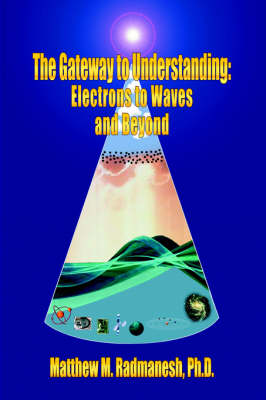 The Gateway to Understanding Electrons to Waves and Beyond by Matthew , M. Radmanesh
