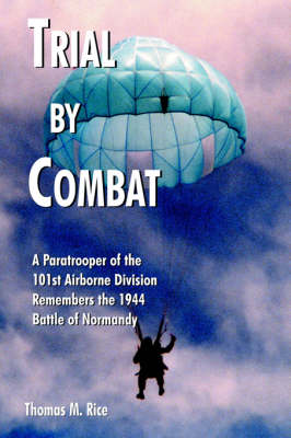 Trial by Combat A Paratrooper of the 101st Airborne Division Remembers the 1944 Battle of Normandy by Thomas M. Rice