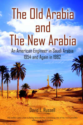 The Old Arabia and The New Arabia An American Engineer in Saudi Arabia 1954 and Again in 1982 by David E. Russell