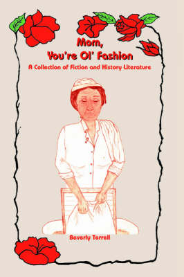 Mom, You're Ol' Fashion A Collection of Fiction and History Literature by Beverly Terrell