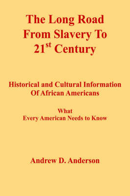 The Long Road From Slavery To 21st Century Historical and Cultural Information Of African Americans What Every American Needs to Know by Andrew , D. Anderson