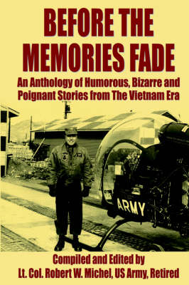 Before The Memories Fade An Anthology of Humorous, Bizarre and Poignant Stories from The Vietnam Era by Lt. Col. Robert Michel US Army Retired