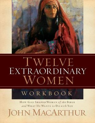 Twelve Extraordinary Women How God Shaped Women of the Bible, and What He Wants to Do with You (Workbook) by John MacArthur
