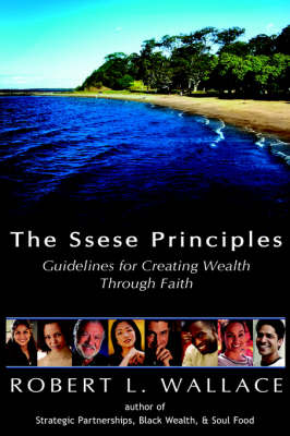 The Ssese Principles Guidelines for Creating Wealth Through Faith by Robert L. Wallace