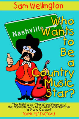 Who Wants to Be a Country Music Star? The Right Way-The Wrong Way and the Nashville Way to Launch and Maintain a Music Career! by Sam Wellington