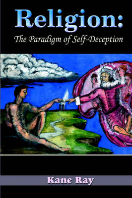 Religion The Paradigm of Self-Deception by Kane Ray