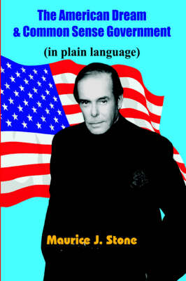 The American Dream & Common Sense Government (in Plain Language) by Maurice, J. Stone