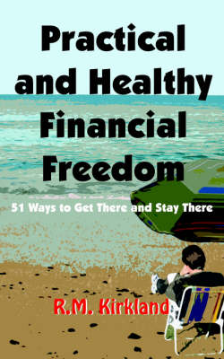 Practical and Healthy Financial Freedom by R.M. Kirkland