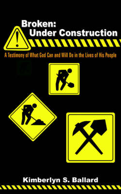 Broken Under Construction: A Testimony of What God Can and Will Do in the Lives of His People by Kimberlyn , S. Ballard