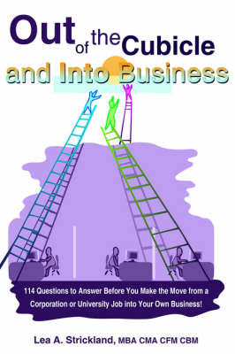 Out of the Cubicle and Into Business 114 Questions to Answer Before You Make the Move from a Corporation or University Job into Your Own Business! by Lea, A. Strickland