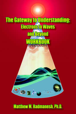 The Gateway to Understanding Electrons to Waves and Beyond WORKBOOK by Matthew M. Radmanesh