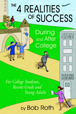 The 4 REALITIES OF SUCCESS DURING and AFTER COLLEGE For College Students, Recent Grads and Young Adults by Bob (Edt) Roth