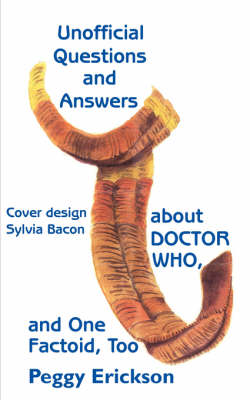 Unofficial Questions and Answers About DOCTOR WHO, and One Factoid, Too by Peggy Erickson