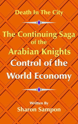 The Continuing Saga of the Arabian Knights Control of the World Economy by Sharon Sampon