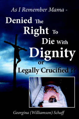 As I Remember Mama - Denied The Right To Die With Dignity or Legally Crucified ?? by Georgina Schaff