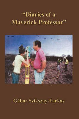 Diaries of a Maverick Professor by Gabor Szikszay-Farkas