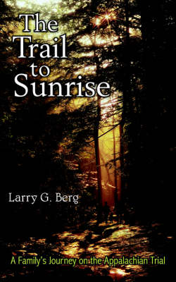 The Trail to Sunrise A Family's Journey on the Appalachian Trial by Larry, G. Berg
