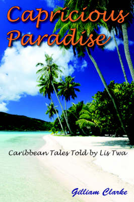 Capricious Paradise Caribbean Tales Told by Lis Twa by Gilliam Clarke