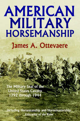 American Military Horsemanship The Military Riding Seat of the United States Cavalry, 1792 Through 1944 by James, A. Ottevaere