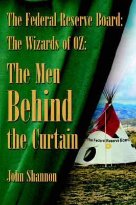 The Federal Reserve Board The Wizards of 0Z: The Men Behind the Curtain by John Shannon