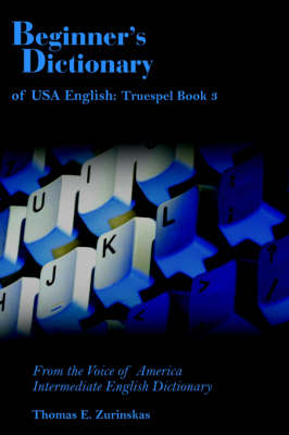 Beginner's Dictionary of USA English Truespel Book 3: From the Voice of America Intermediate English Dictionary by Thomas E. Zurinskas