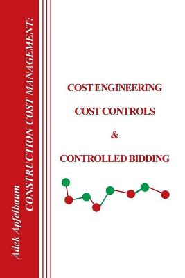 Construction Cost Management Cost Engineering, Cost Controls and Controlled Bidding by Adek Apfelbaum