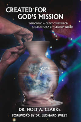 Created For God's Mission Fashioning a Great Commission Church for a 21st Century World by Dr. Holt, A. Clarke