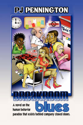 Breakroom Blues A Novel on the Human Behavior Paradox That Exists Behind Company Closed Doors by PJ Pennington