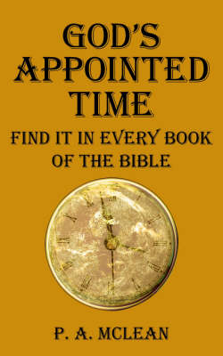 God's Appointed Time Find it in Every Book of the Bible by P. A. McLean