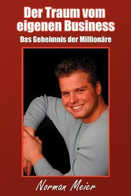 Der Traum Vom Eigenen Business Das Geheimnis Der Millionare by Norman Meier