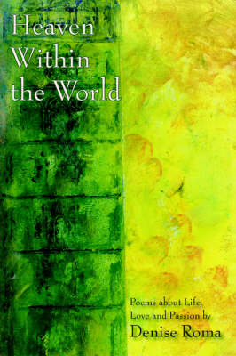 Heaven Within the World Poems About Life, Love and Passion by Denise Roma