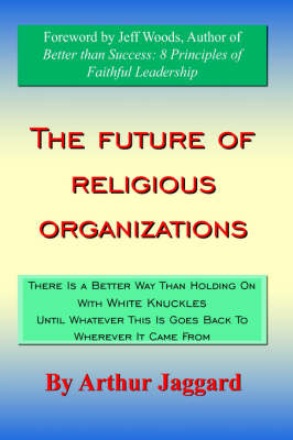 The Future of Religious Organizations There Is a Better Way Than Holding On With White Knuckles Until Whatever This Is Goes Back To Wherever It Came From by Arthur Jaggard