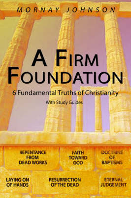 A Firm Foundation 6 Fundamental Truths of Christianity by MORNAY JOHNSON