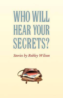 Who Will Hear Your Secrets? by Robley Wilson