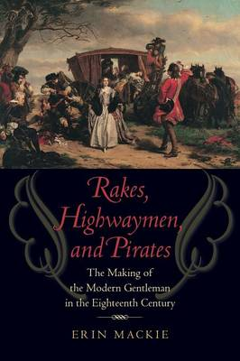 Rakes, Highwaymen, and Pirates The Making of the Modern Gentleman in the Eighteenth Century by Erin Mackie