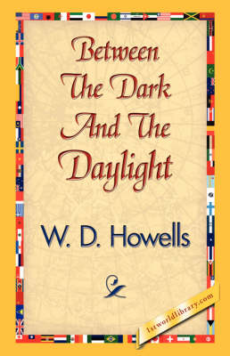 Between the Dark and the Daylight by Deceased W D Howells