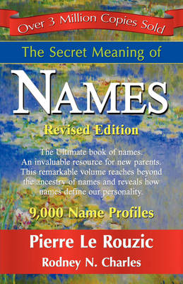 The Secret Meaning of Names by Pierre Le Rouzic, Rodney N Charles, 1stworld Publishing