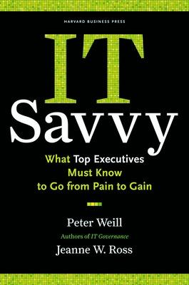 IT Savvy What Top Executives Must Know to Go from Pain to Gain by Peter Weill, Jeanne W. Ross