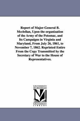 Report of Major-General B. McClellan, Upon the Organization of the Army of the Potomac, and Its Campaigns in Virginia and Maryland, from July 26, 1861, to November 7, 1862. Reprinted Entire from the C by George Brinton McClellan
