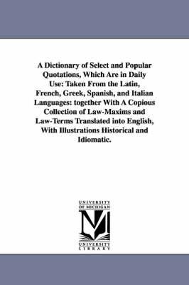 A Dictionary of Select and Popular Quotations, Which Are in Daily Use Taken from the Latin, French, Greek, Spanish, and Italian Languages: Together with a Copious Collection of Law-Maxims and Law-Term by (None)