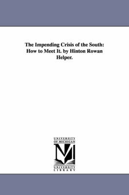 The Impending Crisis of the South How to Meet It. by Hinton Rowan Helper. by Hinton Rowan Helper