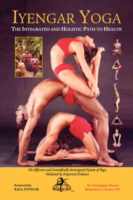 Iyengar Yoga the Integrated and Holistic Path to Health by Dr Tommijean Thomas, Benjamin A Thomas B S