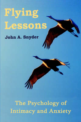 Flying Lessons The Psychology of Intimacy and Anxiety by John A. Snyder