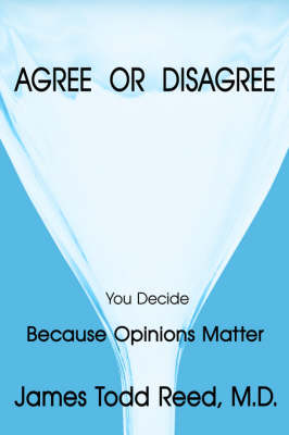 Agree or Disagree Because Opinions Matter by James Todd Reed M.D.