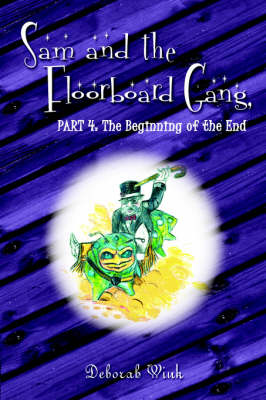 Sam and the Floorboard Gang Part 4: The Beginning of the End by Deborah Wink