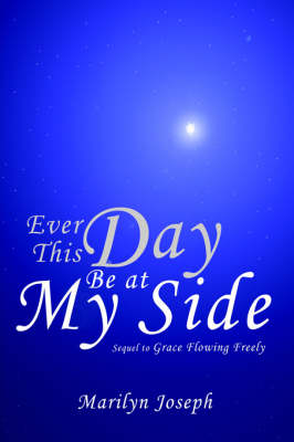 Ever This Day Be at My Side Sequel to Grace Flowing Freely by Marilyn Joseph