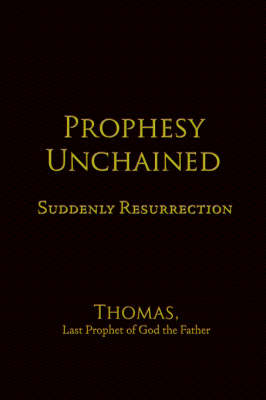 Prophesy Unchained Suddenly Resurrection by Last Prophet of God the Father Thomas