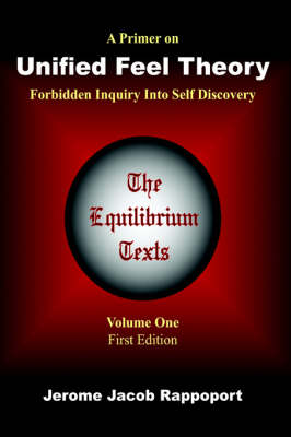 A Primer on Unified Feel Theory Forbidden Inquiry Into Self Discovery (The Equilibrium Texts, Vol. 1) by Jerome Jacob Rappoport