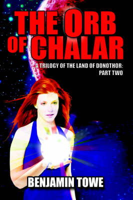 The Orb of Chalar A Trilogy of the Land of Donothor: Part Two by Benjamin Towe